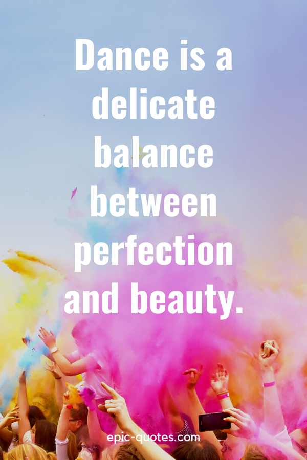 """""""Dance is a delicate balance between perfection and beauty."""""""