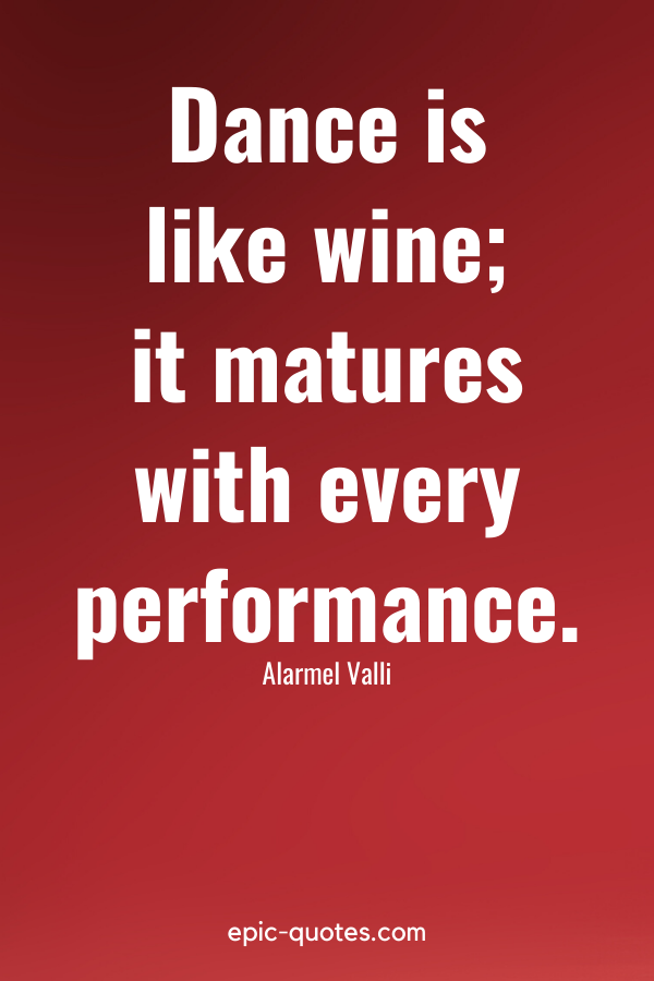 """""""Dance is like wine; it matures with every performance."""" -Alarmel Valli"""