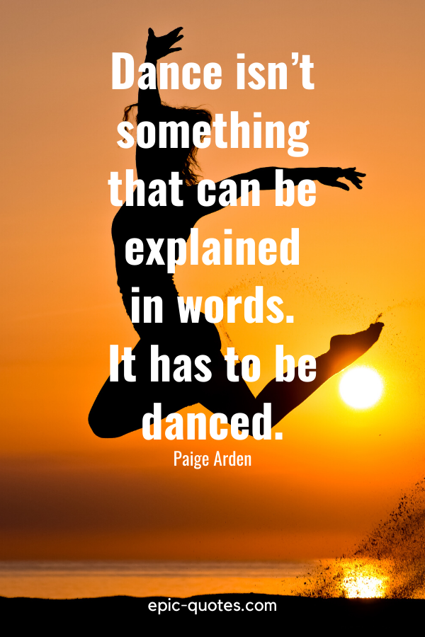 """""""Dance isn't something that can be explained in words. It has to be danced."""" -Paige Arden"""