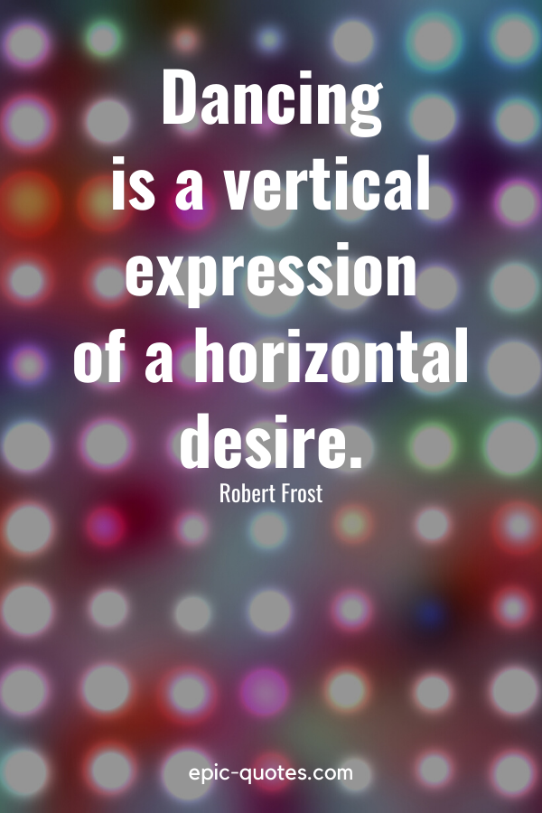 """""""Dancing is a vertical expression of a horizontal desire."""" -Robert Frost"""