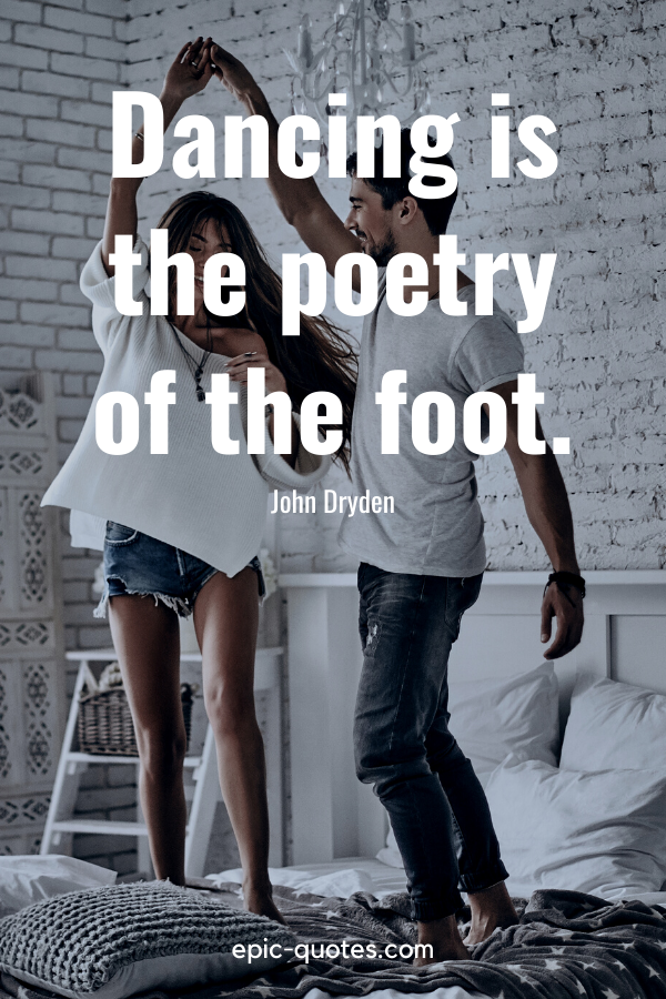 """Dancing is the poetry of the foot."" -John Dryden"