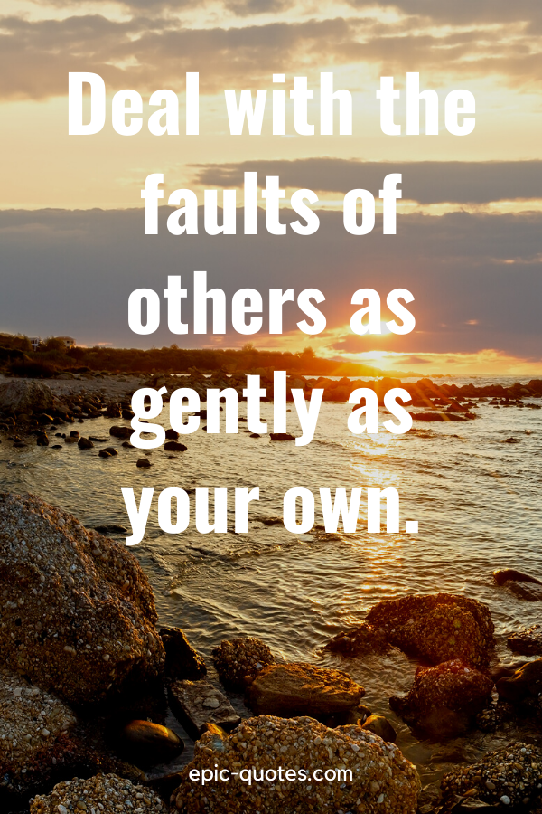 """""""Deal with the faults of others as gently as your own."""""""