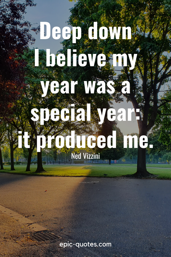 """""""Deep down I believe my year was a special year it produced me.""""-Ned Vizzini"""