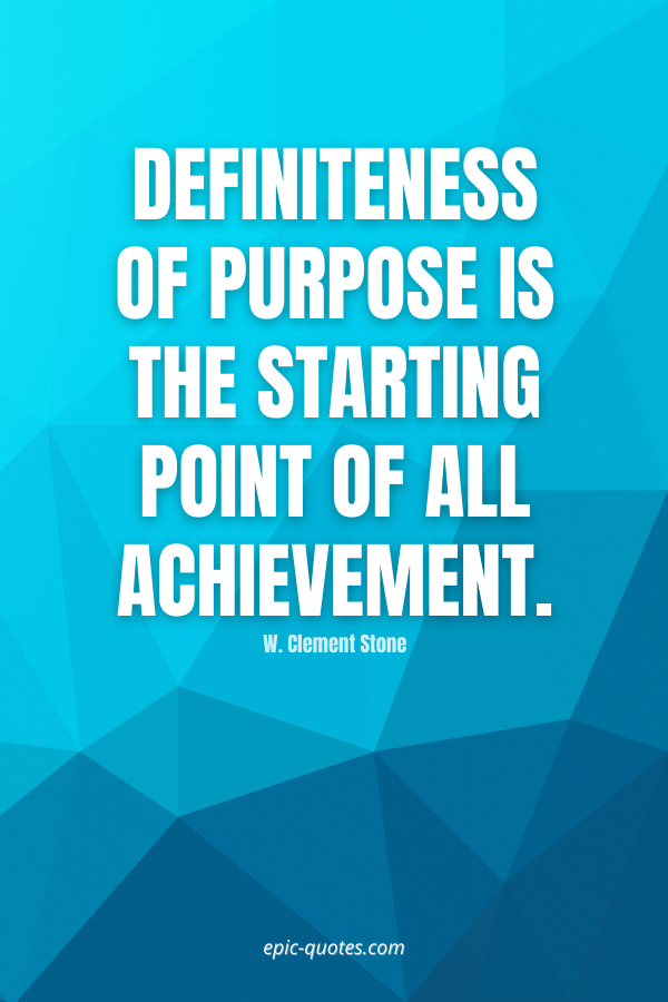 Definiteness of purpose is the starting point of all achievement. -W. Clement Stone