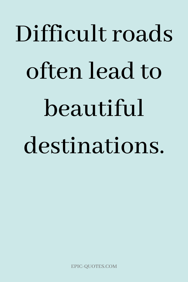 Difficult roads often lead to beatiful destinations.