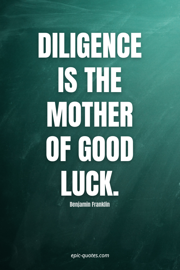 Diligence is the mother of good luck. -Benjamin Franklin