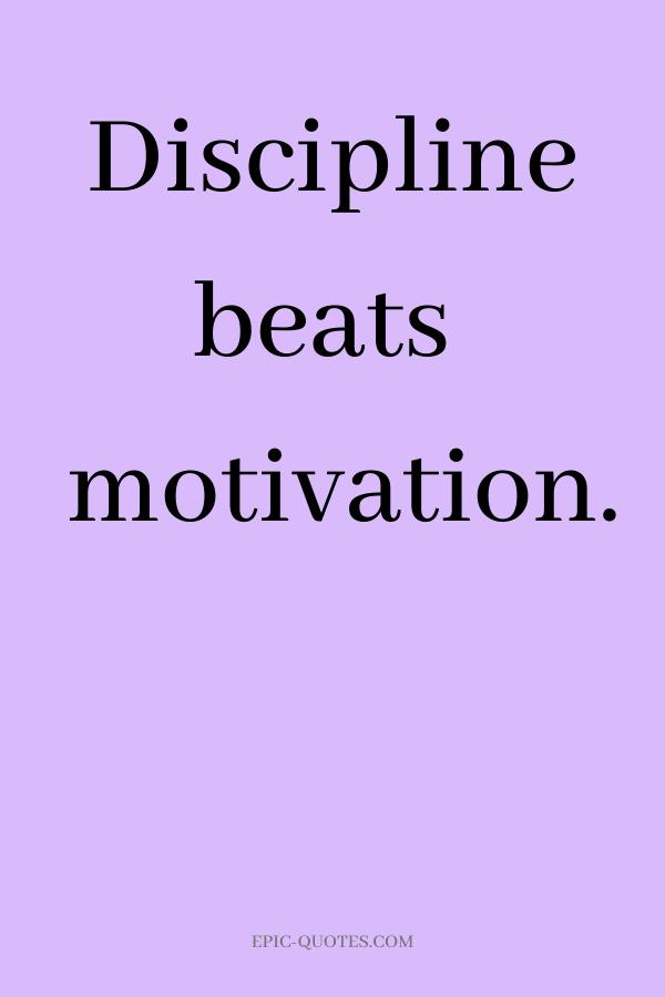 Discipline beats motivation.