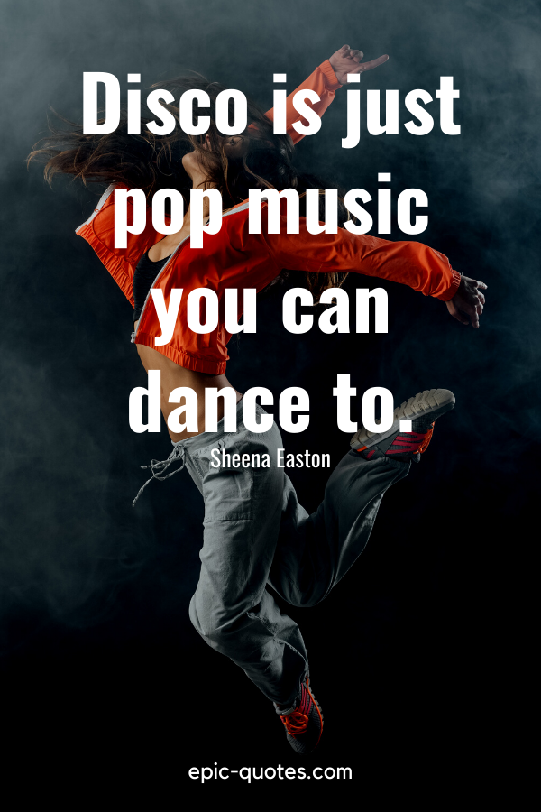 """""""Disco is just pop music you can dance to."""" -Sheena Easton"""