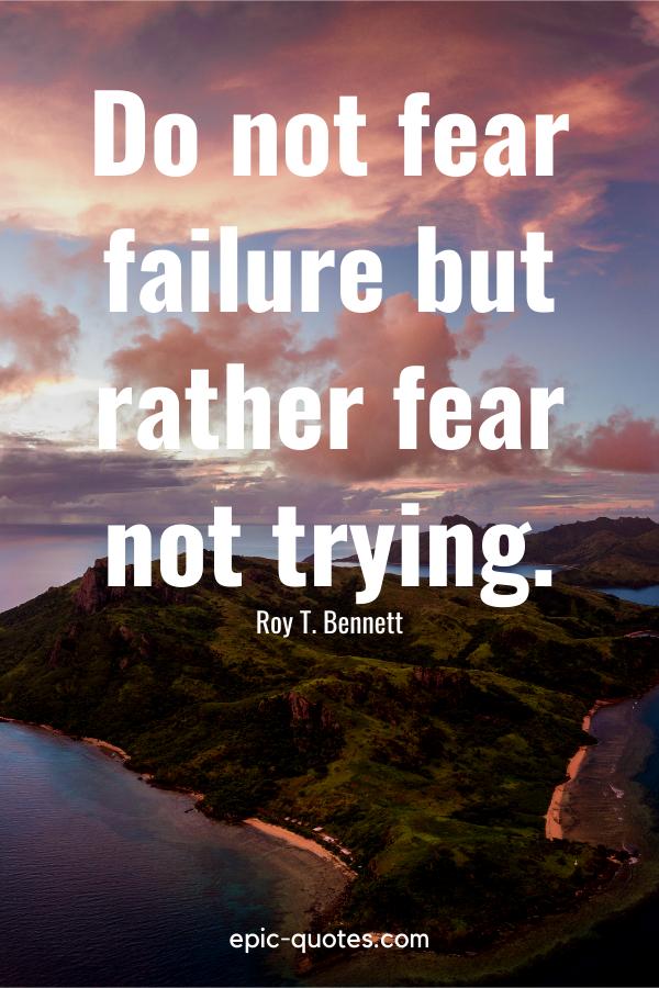 """Do not fear failure but rather fear not trying.""-Roy T. Bennett"