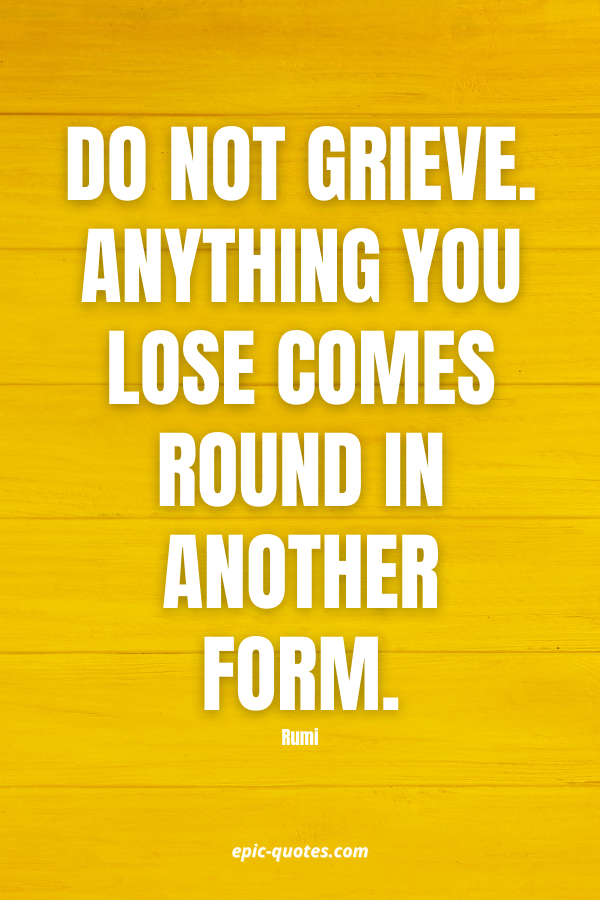 Do not grieve. Anything you lose comes round in another form. -Rumi