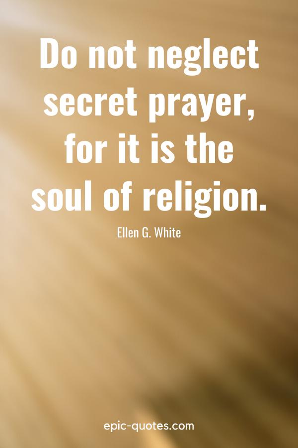 """""""Do not neglect secret prayer, for it is the soul of religion."""" -Ellen G. White"""