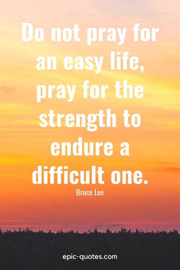 """""""Do not pray for an easy life, pray for the strength to endure a difficult one."""" -Bruce Lee"""