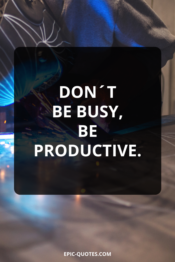 Don´t be busy, be productive.