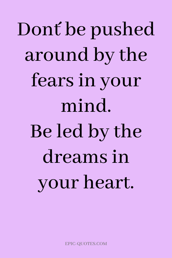 Don´t be pushed around by the fears in your mind. Be led by the dreams in your heart.