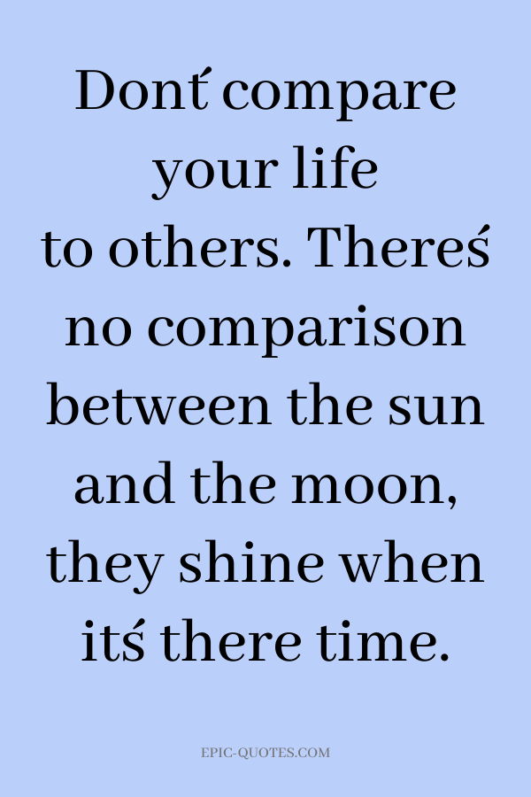 Don´t compare your life to others. There´s no comparison between the sun and the moon, they shine when it´s there time.