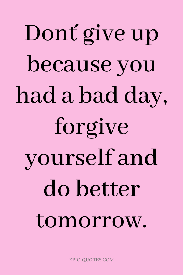 Don´t give up because you had a bad day, forgive yourself and do better tomorrow.