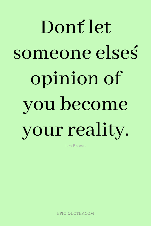 Don´t let someone else´s opinion of you become your reality. -Les Brown