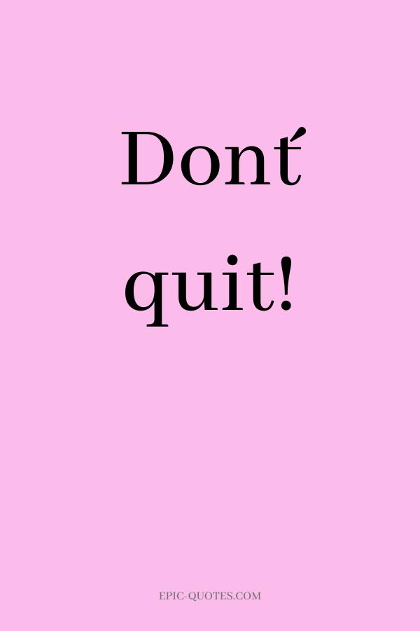 Don´t quit.