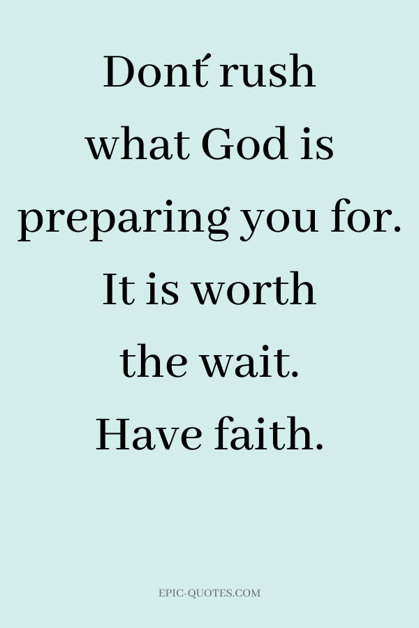 Don´t rush what God is preparing you for. It is worth the wait. Have faith.