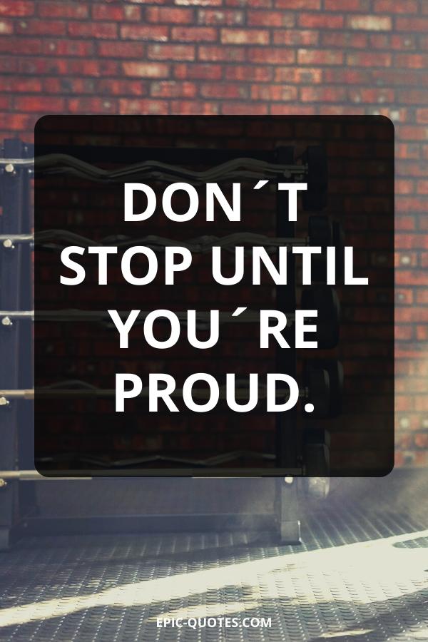 Don´t stop until you´re proud.