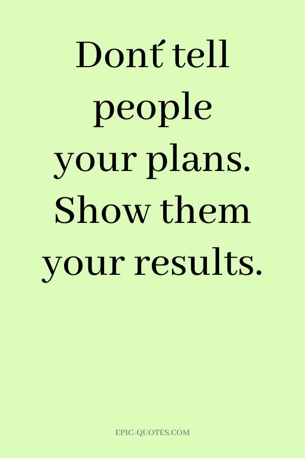 Don´t tell people your plans. Show them your results.