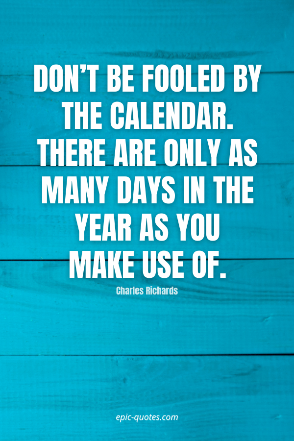 Don't be fooled by the calendar. There are only as many days in the year as you make use of. -Charles Richards