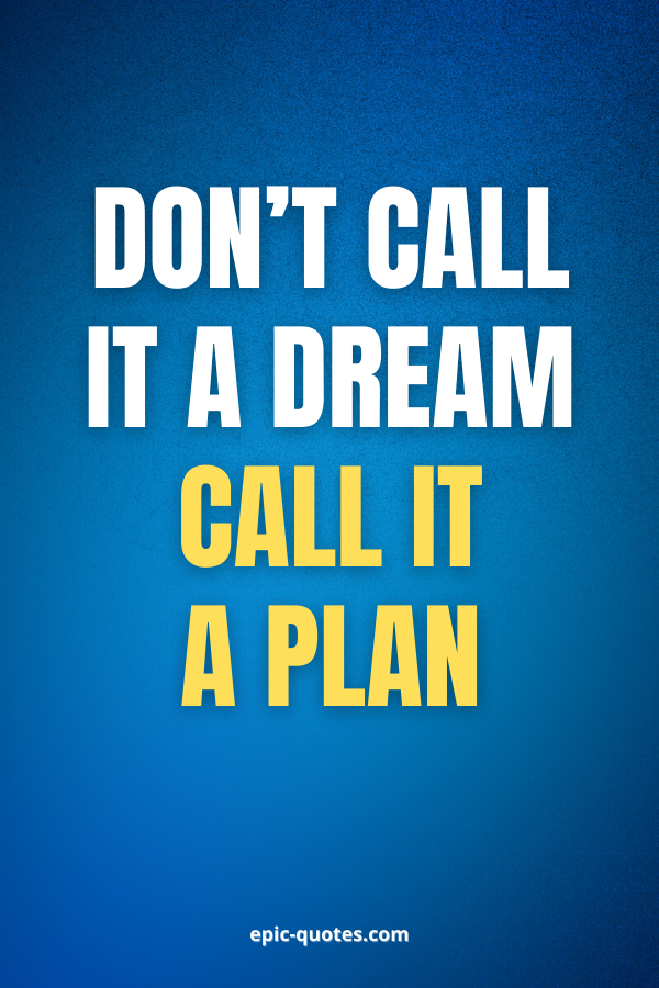 Don't call it a dream call it a plan.