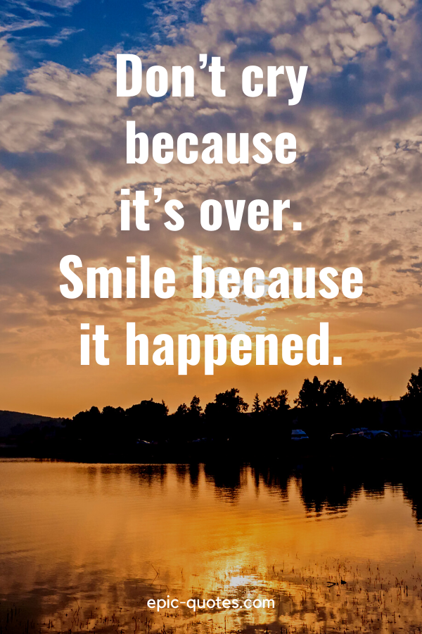 """""""Don't cry because it's over. Smile because it happened."""""""