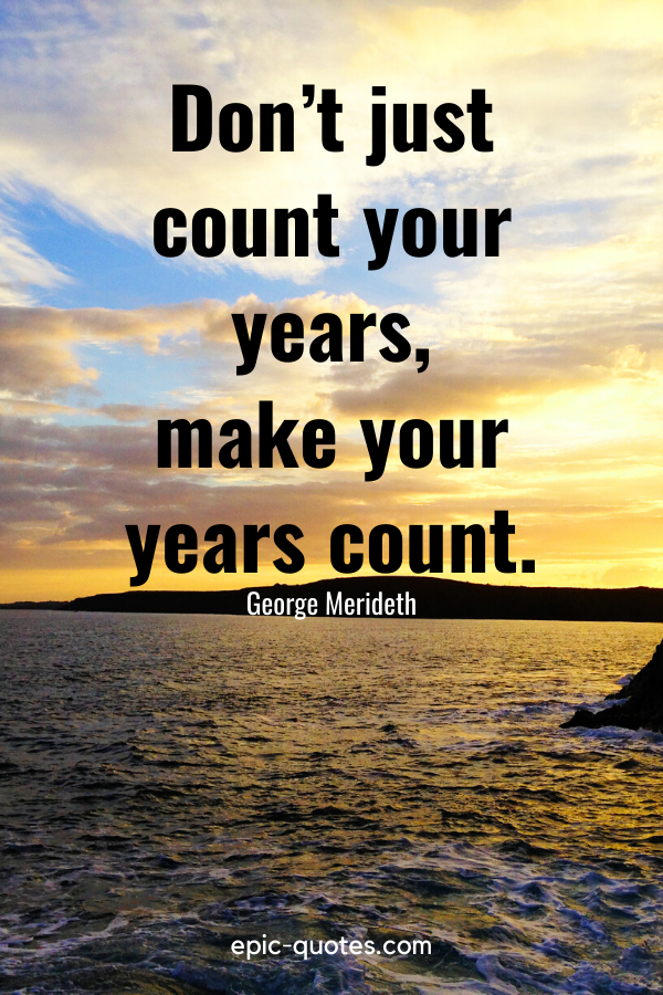 """""""Don't just count your years, make your years count.""""-George Merideth"""