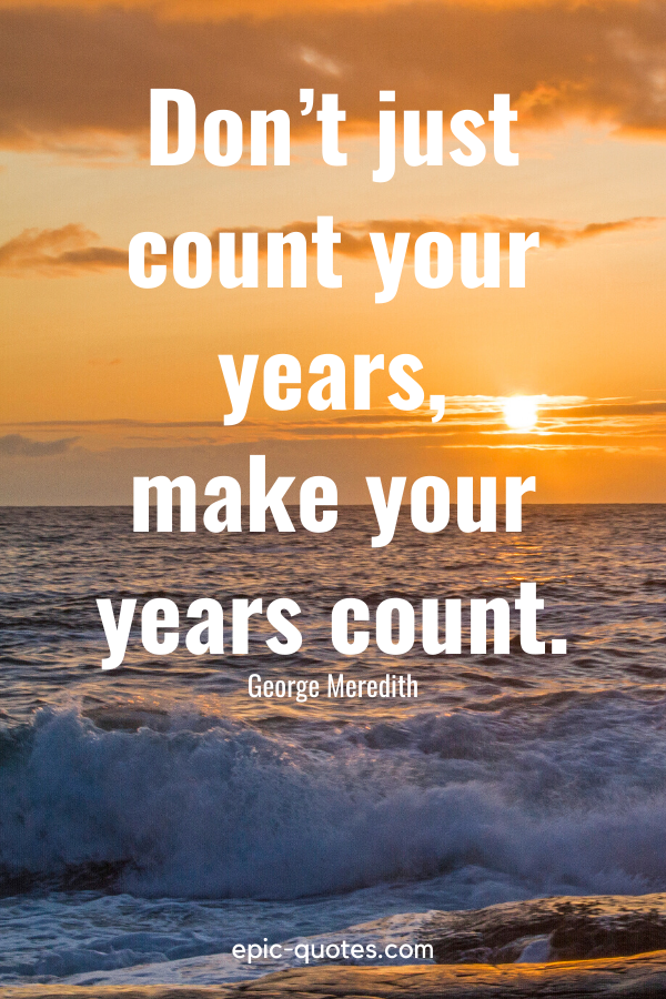 """""""Don't just count your years, make your years count."""" -George Meredith"""