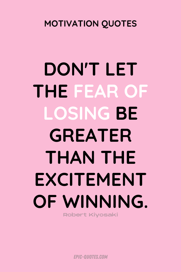 Don't let the fear of losing be greater than the excitement of winning. Robert Kiyosaki
