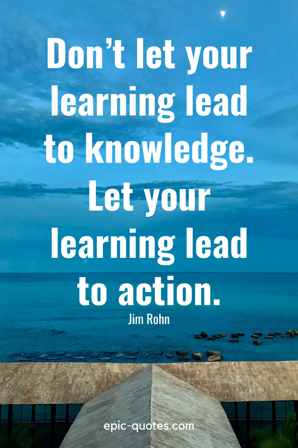 """""""Don't let your learning lead to knowledge. Let your learning lead to action."""" -Jim Rohn"""