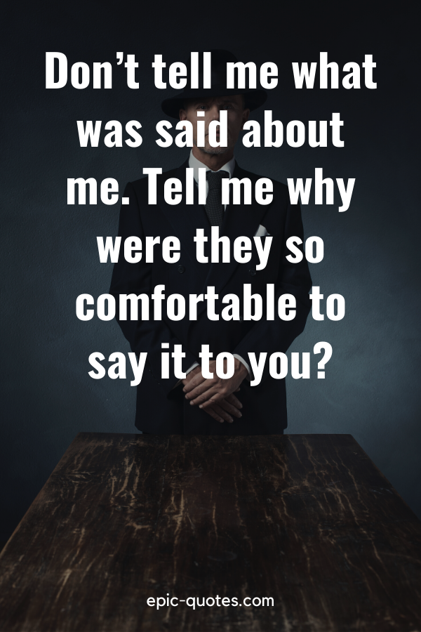 """""""Don't tell me what was said about me. Tell me why were they so comfortable to say it to you?"""""""