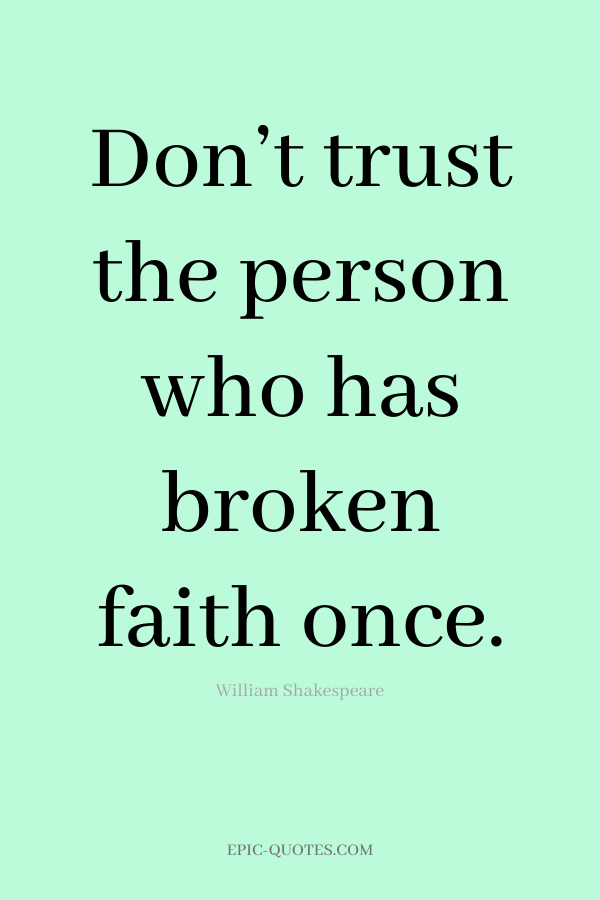 Don't trust the person who has broken faith once. -William Shakespeare