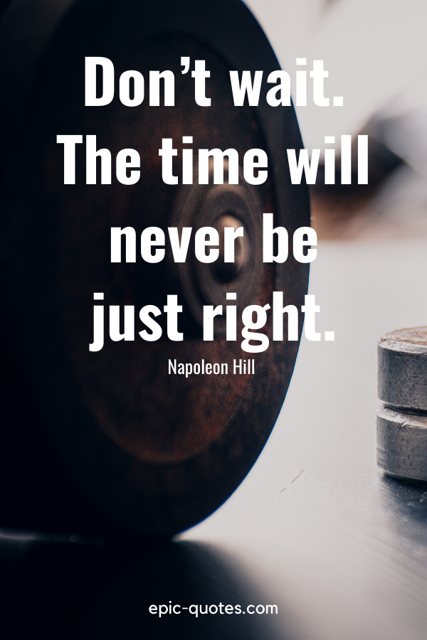 """""""Don't wait. The time will never be just right."""" -Napoleon Hill"""