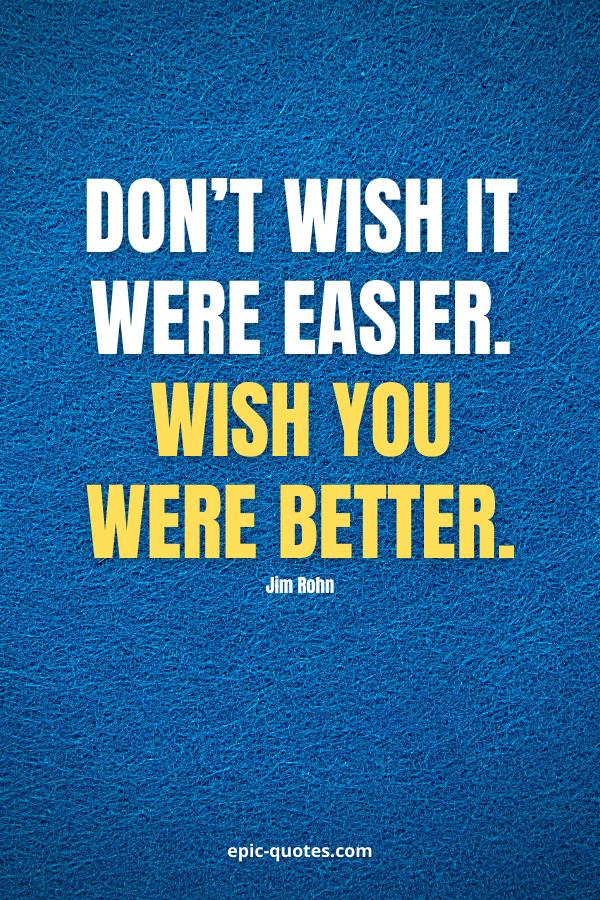 Don't wish it were easier. Wish you were better. -Jim Rohn