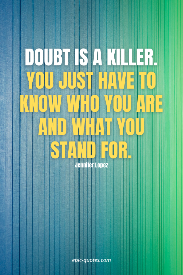 Doubt is a killer. You just have to know who you are and what you stand for. -Jennifer Lopez
