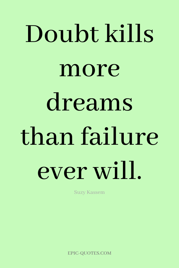Doubt kills more dreams than failure ever will. -Suzy Kassem