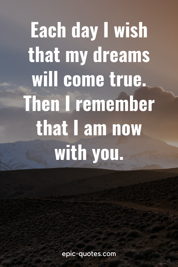 """""""Each day I wish that my dreams will come true. Then I remember that I am now with you."""""""