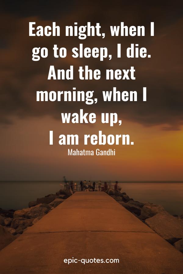 """Each night, when I go to sleep, I die. And the next morning, when I wake up, I am reborn."" -Mahatma Gandhi"