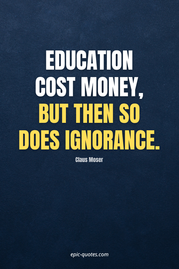 Education cost money, but then so does ignorance. -Claus Moser