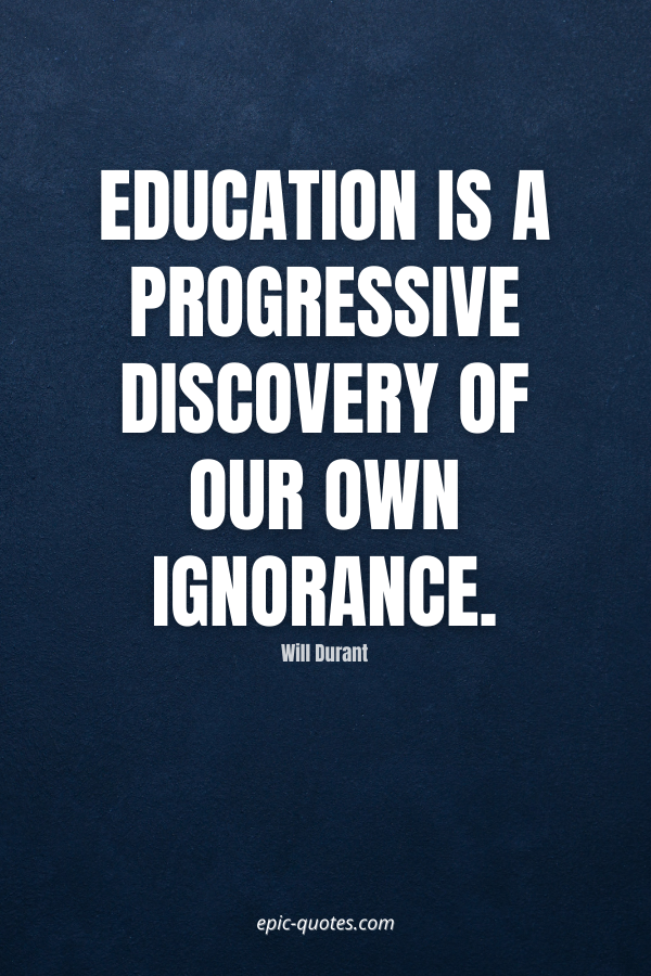 Education is a progressive discovery of our own ignorance. -Will Durant
