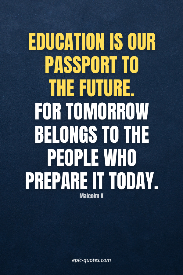 Education is our passport to the future. For tomorrow belongs to the people who prepare it today. -Malcolm X