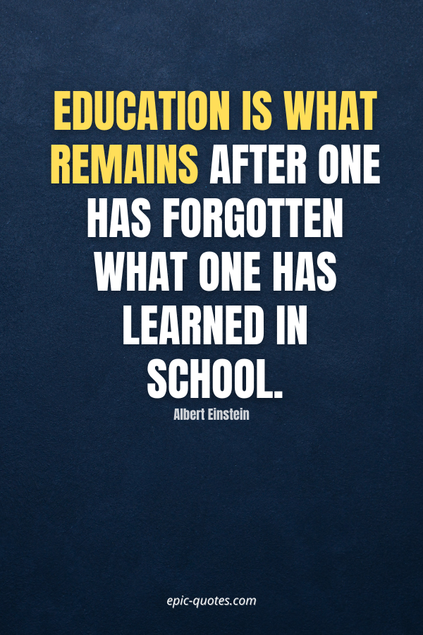 Education is what remains after one has forgotten what one has learned in school. -Albert Einstein
