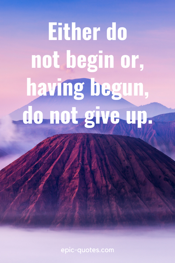 """""""Either do not begin or, having begun, do not give up."""""""
