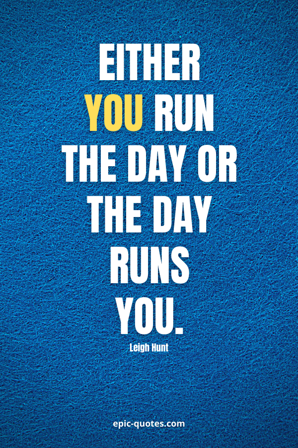 Either you run the day or the day runs you. -Jim Rohn