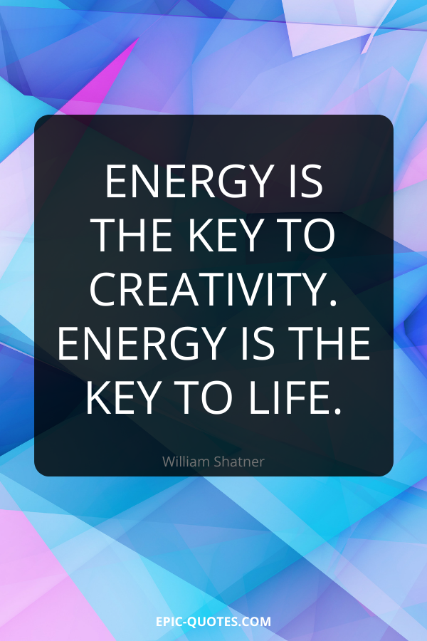 Energy is the key to creativity. Energy is the key to life. -William Shatner