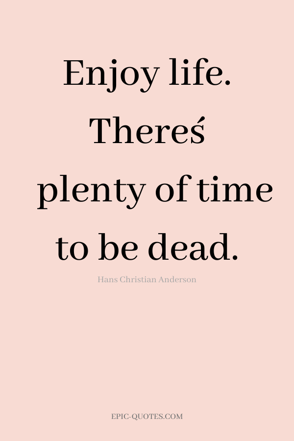 Enjoy life. There´s plenty of time to be dead. -Hans Christian Anderson