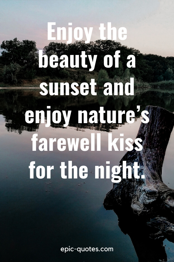 """""""Enjoy the beauty of a sunset and enjoy nature's farewell kiss for the night."""""""