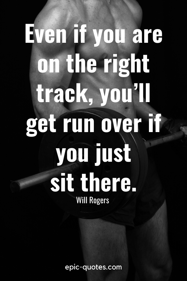 """""""Even if you are on the right track, you'll get run over if you just sit there."""" -Will Rogers"""